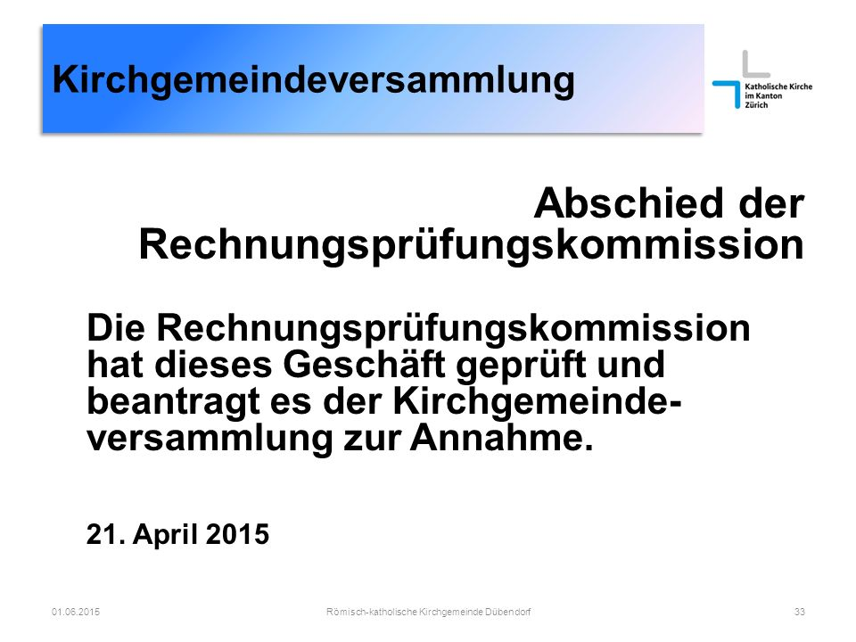 Römisch-katholische Kirchgemeinde Dübendorf33 Kirchgemeindeversammlung Abschied der Rechnungsprüfungskommission Die Rechnungsprüfungskommission hat dieses Geschäft geprüft und beantragt es der Kirchgemeinde- versammlung zur Annahme.
