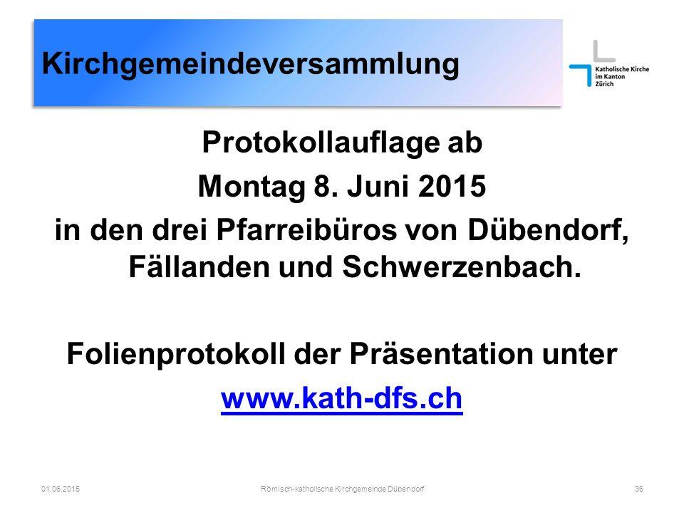 Römisch-katholische Kirchgemeinde Dübendorf36 Kirchgemeindeversammlung 01.06.2015 Protokollauflage ab Montag 8. Juni 2015 in den drei Pfarreibüros von