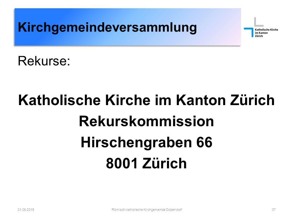 Römisch-katholische Kirchgemeinde Dübendorf37 Kirchgemeindeversammlung 01.06.2015 Rekurse: Katholische Kirche im Kanton Zürich Rekurskommission Hirschengraben 66 8001 Zürich