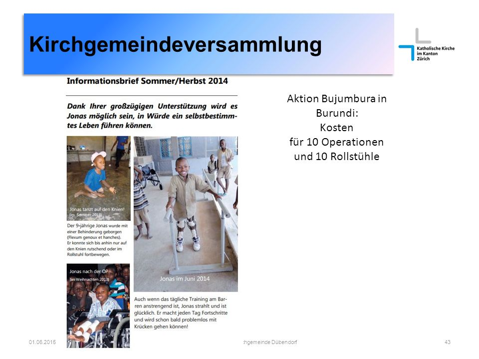 01.06.2015Römisch-katholische Kirchgemeinde Dübendorf43 Kirchgemeindeversammlung Aktion Bujumbura in Burundi: Kosten für 10 Operationen und 10 Rollstühle