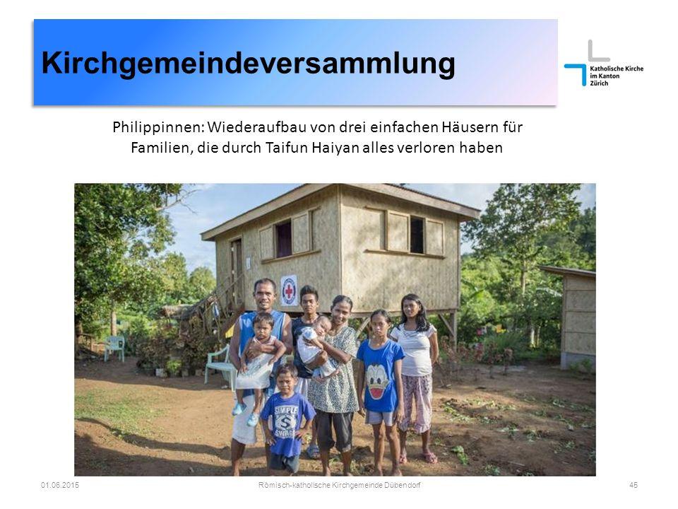 01.06.2015Römisch-katholische Kirchgemeinde Dübendorf45 Kirchgemeindeversammlung Philippinnen: Wiederaufbau von drei einfachen Häusern für Familien, die durch Taifun Haiyan alles verloren haben