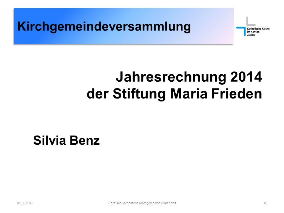 Kirchgemeindeversammlung Jahresrechnung 2014 der Stiftung Maria Frieden Römisch-katholische Kirchgemeinde Dübendorf4601.06.2015 Silvia Benz