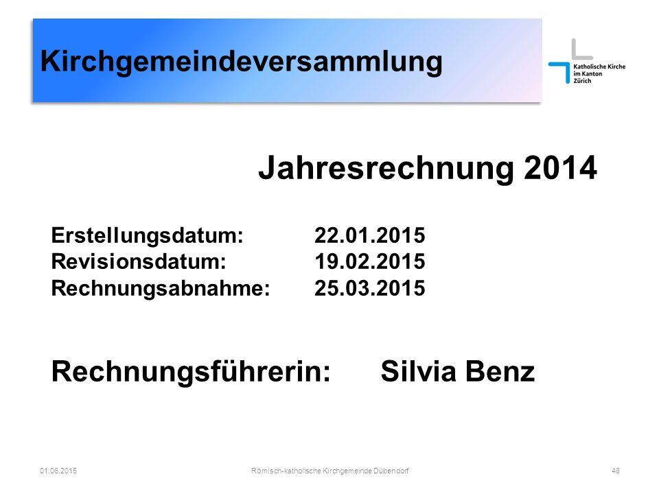 Kirchgemeindeversammlung Römisch-katholische Kirchgemeinde Dübendorf4801.06.2015 Jahresrechnung 2014 Erstellungsdatum:22.01.2015 Revisionsdatum:19.02.2015 Rechnungsabnahme:25.03.2015 Rechnungsführerin:Silvia Benz