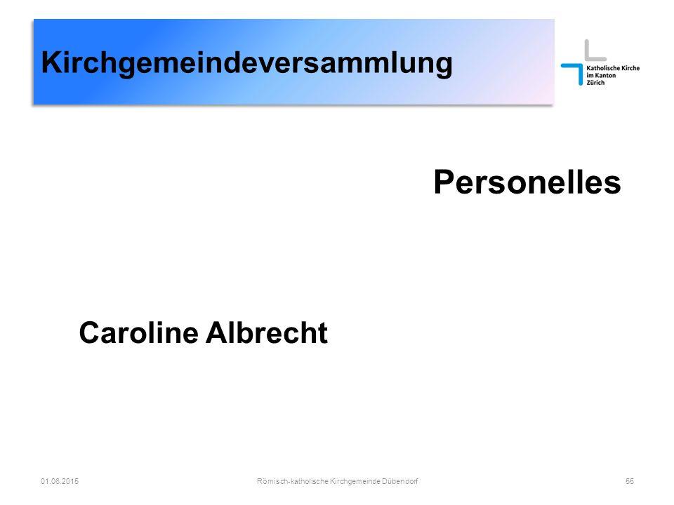 Kirchgemeindeversammlung Personelles Römisch-katholische Kirchgemeinde Dübendorf5501.06.2015 Caroline Albrecht