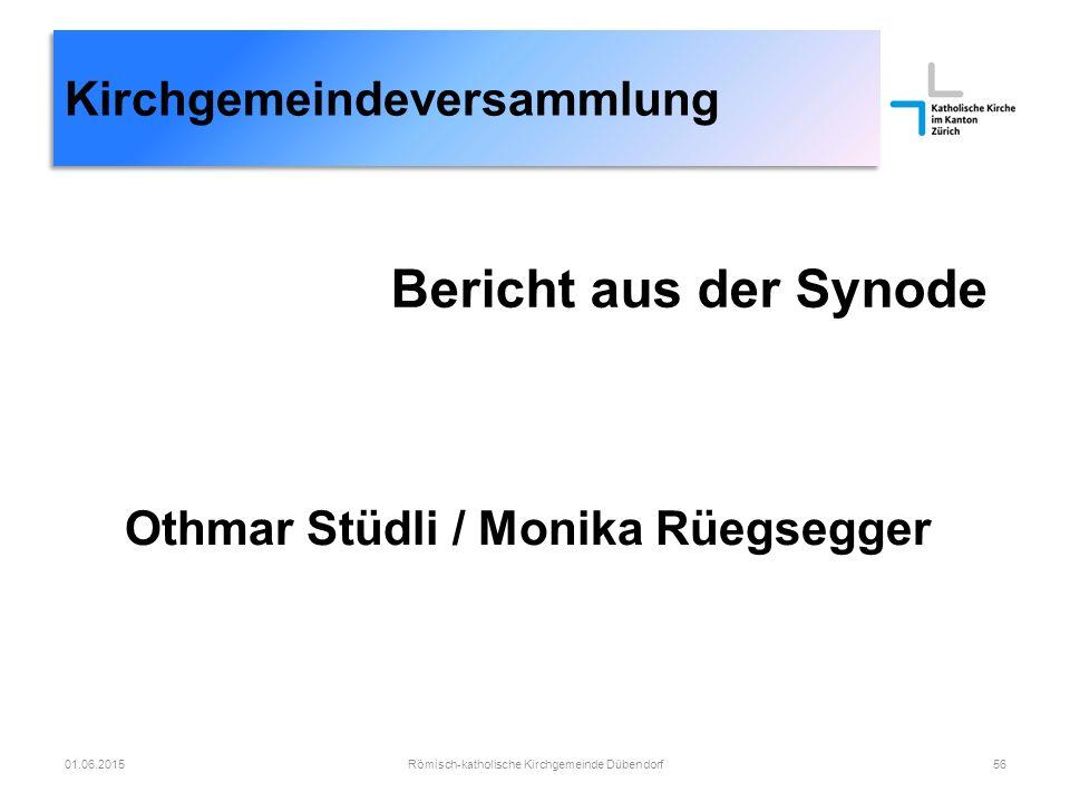 Kirchgemeindeversammlung Bericht aus der Synode Römisch-katholische Kirchgemeinde Dübendorf5601.06.2015 Othmar Stüdli / Monika Rüegsegger