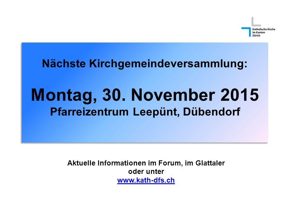 Nächste Kirchgemeindeversammlung: Montag, 30. November 2015 Pfarreizentrum Leepünt, Dübendorf Aktuelle Informationen im Forum, im Glattaler oder unter