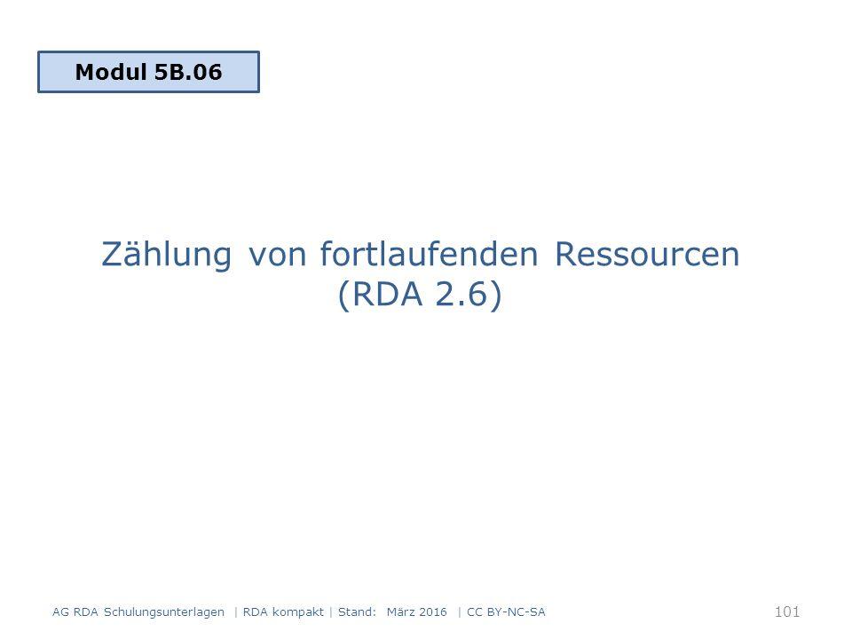 Zählung von fortlaufenden Ressourcen (RDA 2.6) Modul 5B.06 101 AG RDA Schulungsunterlagen | RDA kompakt | Stand: März 2016 | CC BY-NC-SA