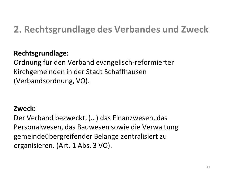 2. Rechtsgrundlage des Verbandes und Zweck Rechtsgrundlage: Ordnung für den Verband evangelisch-reformierter Kirchgemeinden in der Stadt Schaffhausen