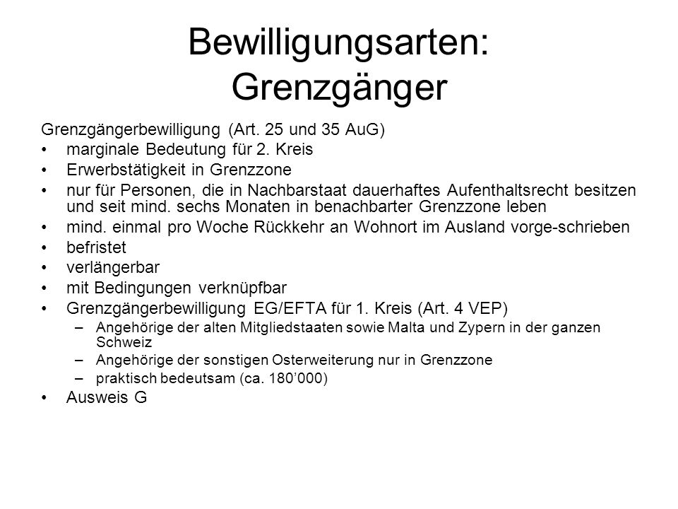 Bewilligungsarten: Grenzgänger Grenzgängerbewilligung (Art. 25 und 35 AuG) marginale Bedeutung für 2. Kreis Erwerbstätigkeit in Grenzzone nur für Pers