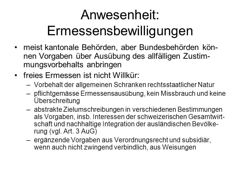 Anwesenheit: Ermessensbewilligungen meist kantonale Behörden, aber Bundesbehörden kön- nen Vorgaben über Ausübung des allfälligen Zustim- mungsvorbeha