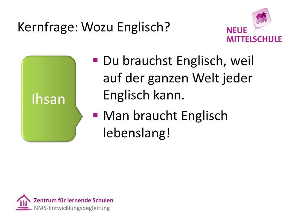 Kernfrage: Wozu Englisch.  Du brauchst Englisch, weil auf der ganzen Welt jeder Englisch kann.