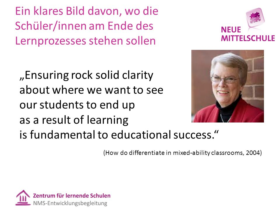 "Ein klares Bild davon, wo die Schüler/innen am Ende des Lernprozesses stehen sollen ""Ensuring rock solid clarity about where we want to see our students to end up as a result of learning is fundamental to educational success. (How do differentiate in mixed-ability classrooms, 2004)"