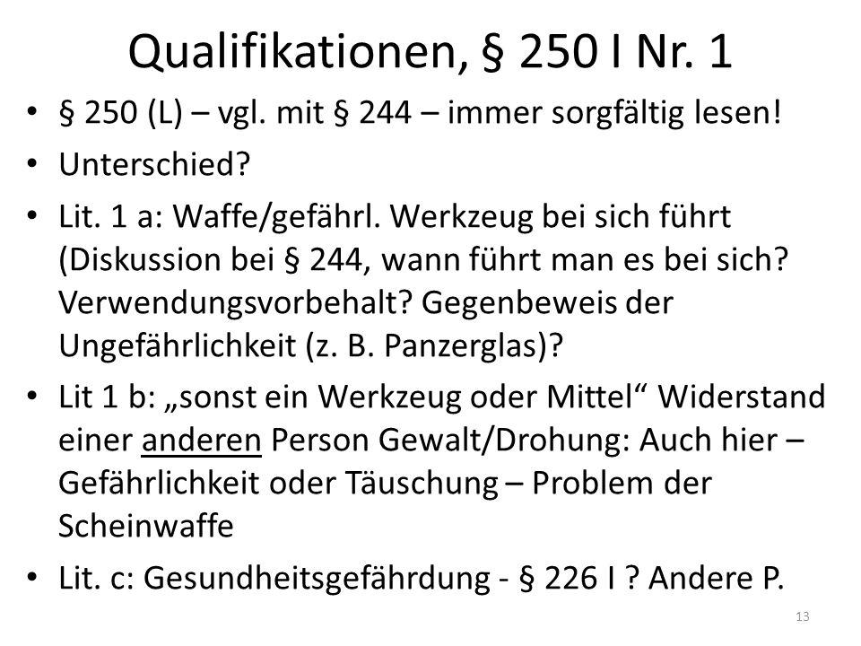 Qualifikationen, § 250 I Nr. 1 § 250 (L) – vgl. mit § 244 – immer sorgfältig lesen.