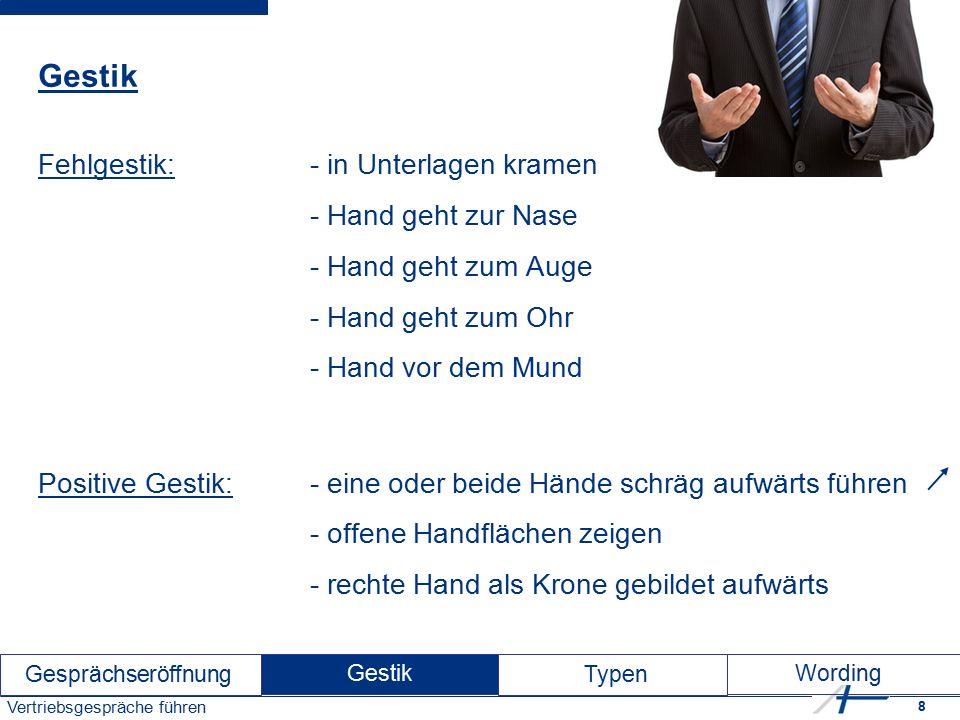 8 Vertriebsgespräche führen Gestik Fehlgestik:- in Unterlagen kramen - Hand geht zur Nase - Hand geht zum Auge - Hand geht zum Ohr - Hand vor dem Mund Positive Gestik:- eine oder beide Hände schräg aufwärts führen - offene Handflächen zeigen - rechte Hand als Krone gebildet aufwärts Gesprächseröffnung Gestik Typen Wording