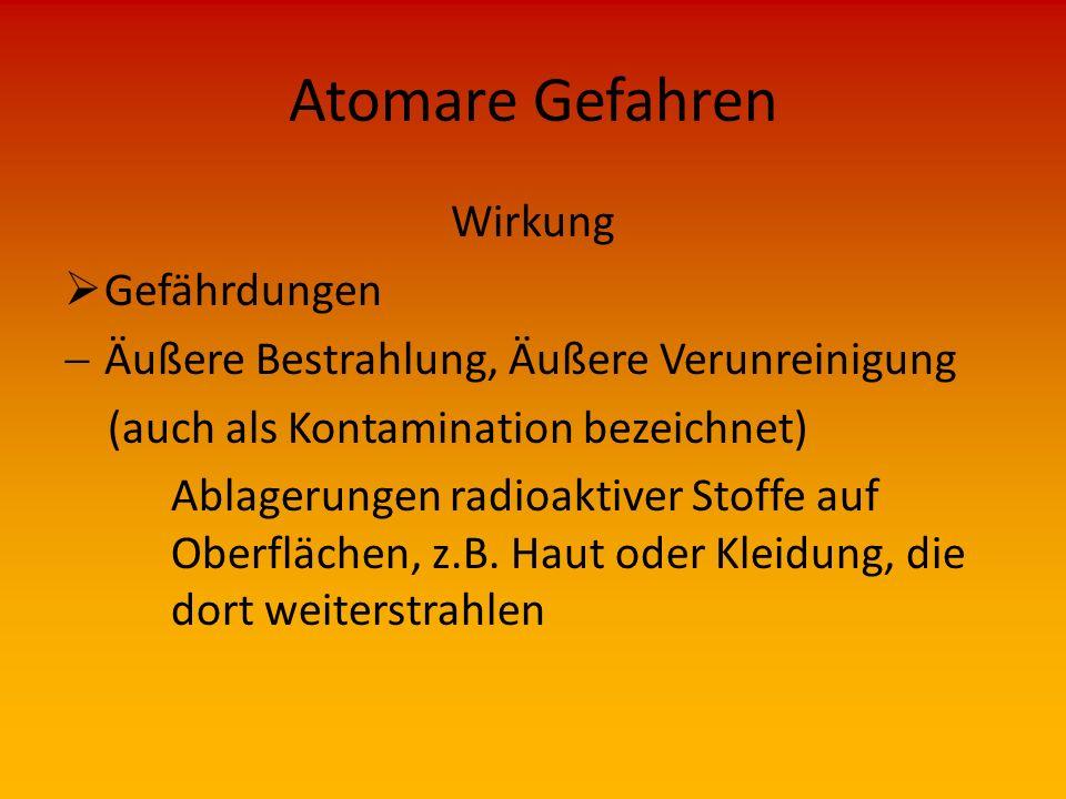 Atomare Gefahren Wirkung  Strahlung geht von radioaktiven Stoffen aus, nicht abschaltbar (wie z.B. elektrische Energie) Radioaktive Strahlung kann au
