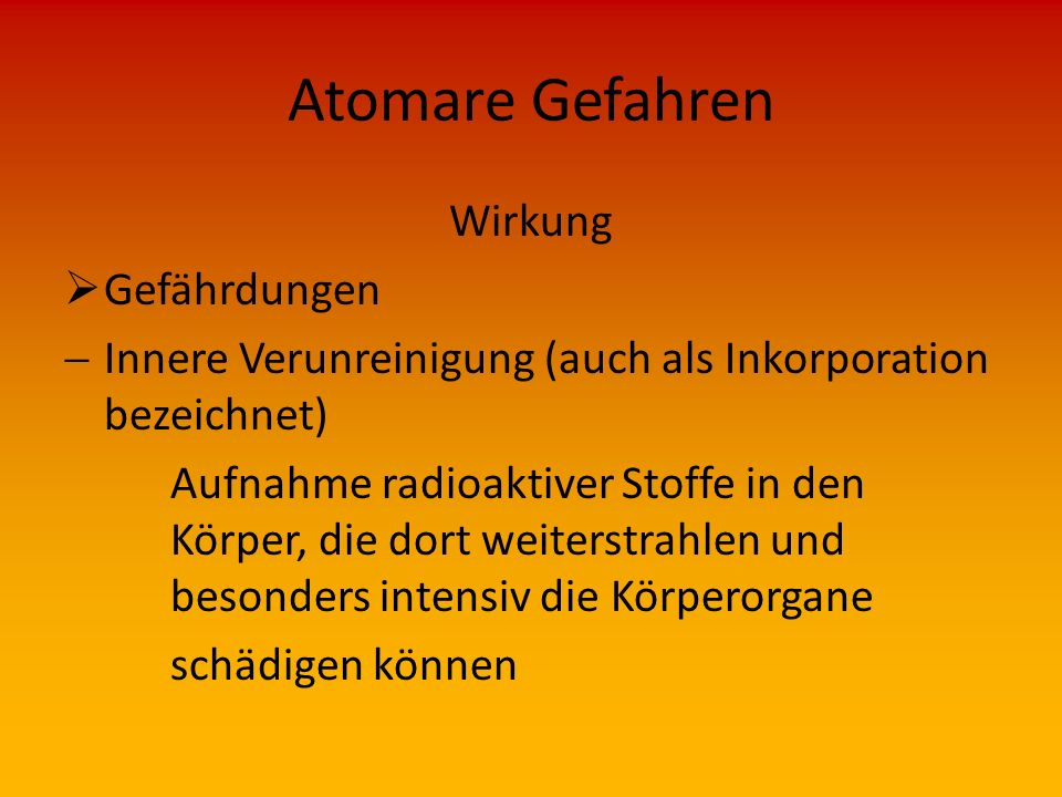 Atomare Gefahren Wirkung  Gefährdungen  Äußere Bestrahlung, Äußere Verunreinigung (auch als Kontamination bezeichnet) Ablagerungen radioaktiver Stof