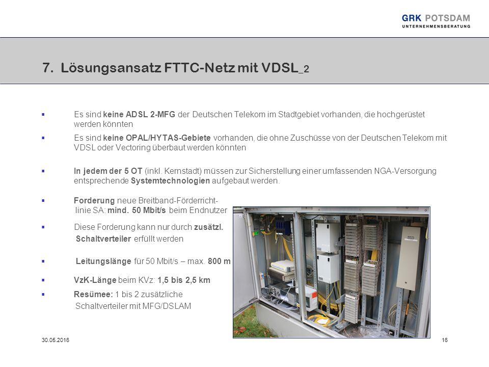 30.05.201616 7. Lösungsansatz FTTC-Netz mit VDSL _2  Es sind keine ADSL 2-MFG der Deutschen Telekom im Stadtgebiet vorhanden, die hochgerüstet werden