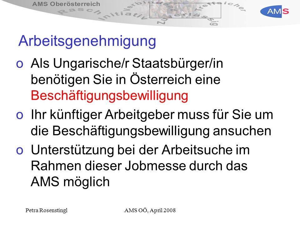 Petra RosenstinglAMS OÖ, April 2008 Arbeitsgenehmigung oAls Ungarische/r Staatsbürger/in benötigen Sie in Österreich eine Beschäftigungsbewilligung oIhr künftiger Arbeitgeber muss für Sie um die Beschäftigungsbewilligung ansuchen oUnterstützung bei der Arbeitsuche im Rahmen dieser Jobmesse durch das AMS möglich