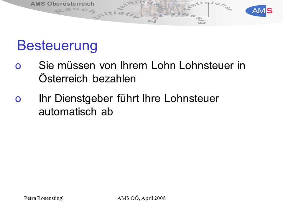 Petra RosenstinglAMS OÖ, April 2008 Besteuerung oSie müssen von Ihrem Lohn Lohnsteuer in Österreich bezahlen oIhr Dienstgeber führt Ihre Lohnsteuer automatisch ab