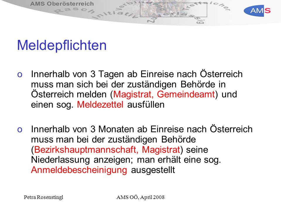 Petra RosenstinglAMS OÖ, April 2008 Meldepflichten oInnerhalb von 3 Tagen ab Einreise nach Österreich muss man sich bei der zuständigen Behörde in Österreich melden (Magistrat, Gemeindeamt) und einen sog.