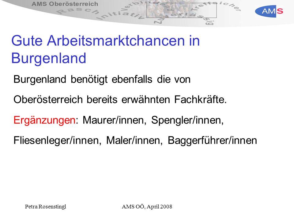 Petra RosenstinglAMS OÖ, April 2008 Gute Arbeitsmarktchancen in Burgenland Burgenland benötigt ebenfalls die von Oberösterreich bereits erwähnten Fachkräfte.