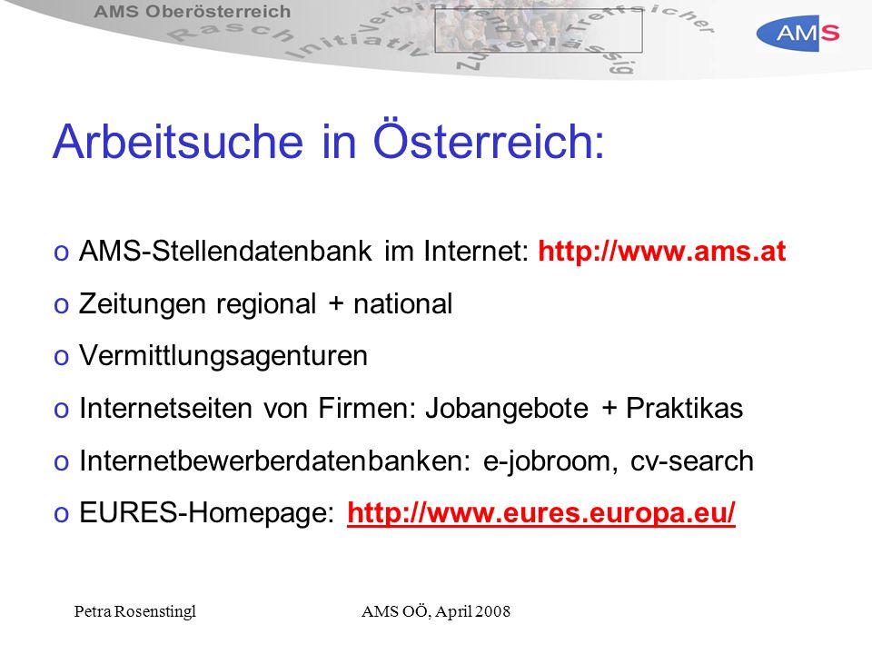 Petra RosenstinglAMS OÖ, April 2008 Arbeitsuche in Österreich: oAMS-Stellendatenbank im Internet: http://www.ams.at oZeitungen regional + national oVermittlungsagenturen oInternetseiten von Firmen: Jobangebote + Praktikas oInternetbewerberdatenbanken: e-jobroom, cv-search oEURES-Homepage: http://www.eures.europa.eu/