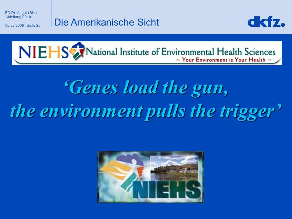 Seite 2606.02.2009 | PD Dr. Angela Risch Abteilung C010 'Genes load the gun, the environment pulls the trigger' Die Amerikanische Sicht