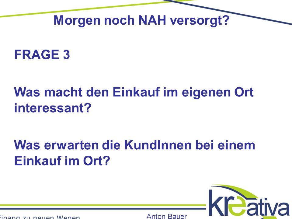 Morgen noch NAH versorgt. Anton Bauer FRAGE 3 Was macht den Einkauf im eigenen Ort interessant.