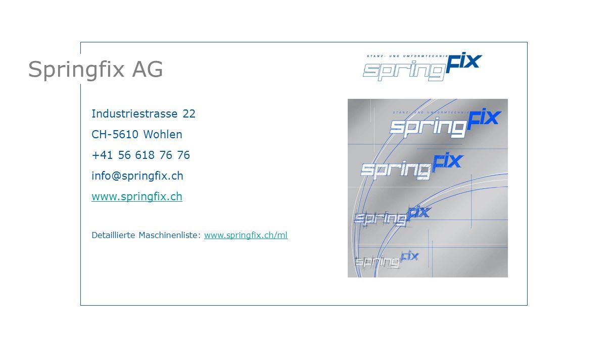 Springfix AG Industriestrasse 22 CH-5610 Wohlen +41 56 618 76 76 info@springfix.ch www.springfix.ch Detaillierte Maschinenliste: www.springfix.ch/mlwww.springfix.ch/ml