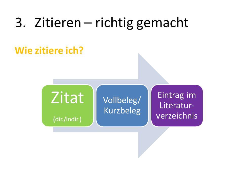 3.Zitieren – richtig gemacht Wie zitiere ich? Zitat (dir./indir.) Vollbeleg/ Kurzbeleg Eintrag im Literatur- verzeichnis
