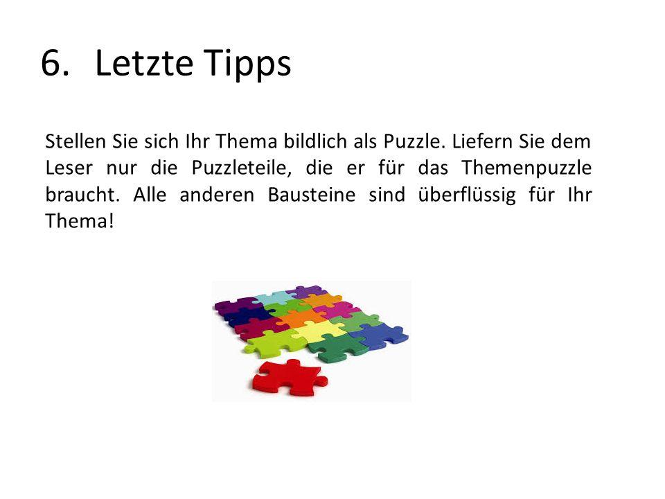 6.Letzte Tipps Stellen Sie sich Ihr Thema bildlich als Puzzle. Liefern Sie dem Leser nur die Puzzleteile, die er für das Themenpuzzle braucht. Alle an