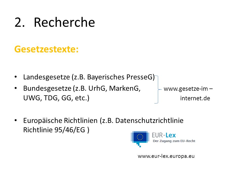 2.Recherche Gesetzestexte: Landesgesetze (z.B. Bayerisches PresseG) Bundesgesetze (z.B. UrhG, MarkenG, www.gesetze-im – UWG, TDG, GG, etc.) internet.d