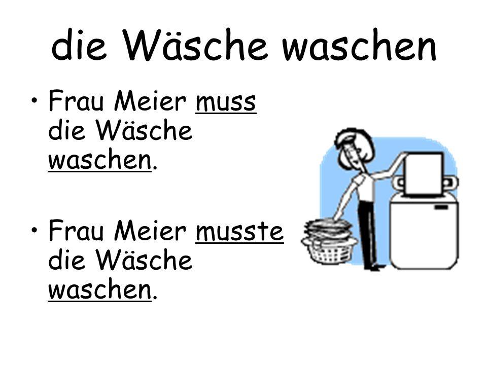 die Wäsche waschen Frau Meier muss die Wäsche waschen. Frau Meier musste die Wäsche waschen.