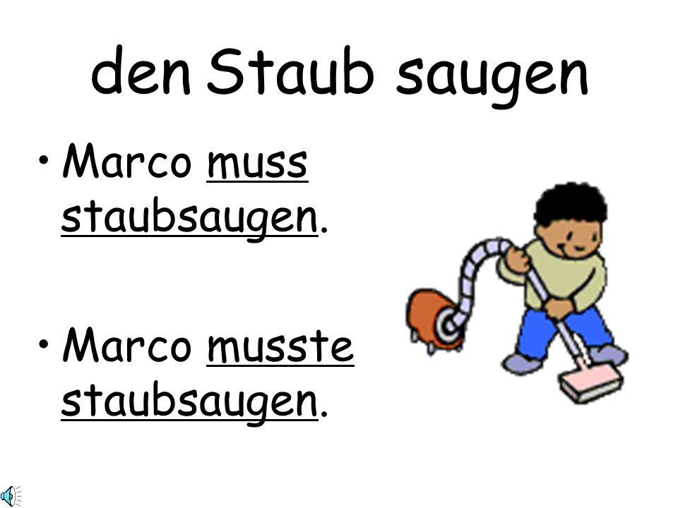 den Staub saugen Marco muss staubsaugen. Marco musste staubsaugen.
