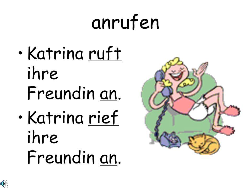 anrufen Katrina ruft ihre Freundin an. Katrina rief ihre Freundin an.