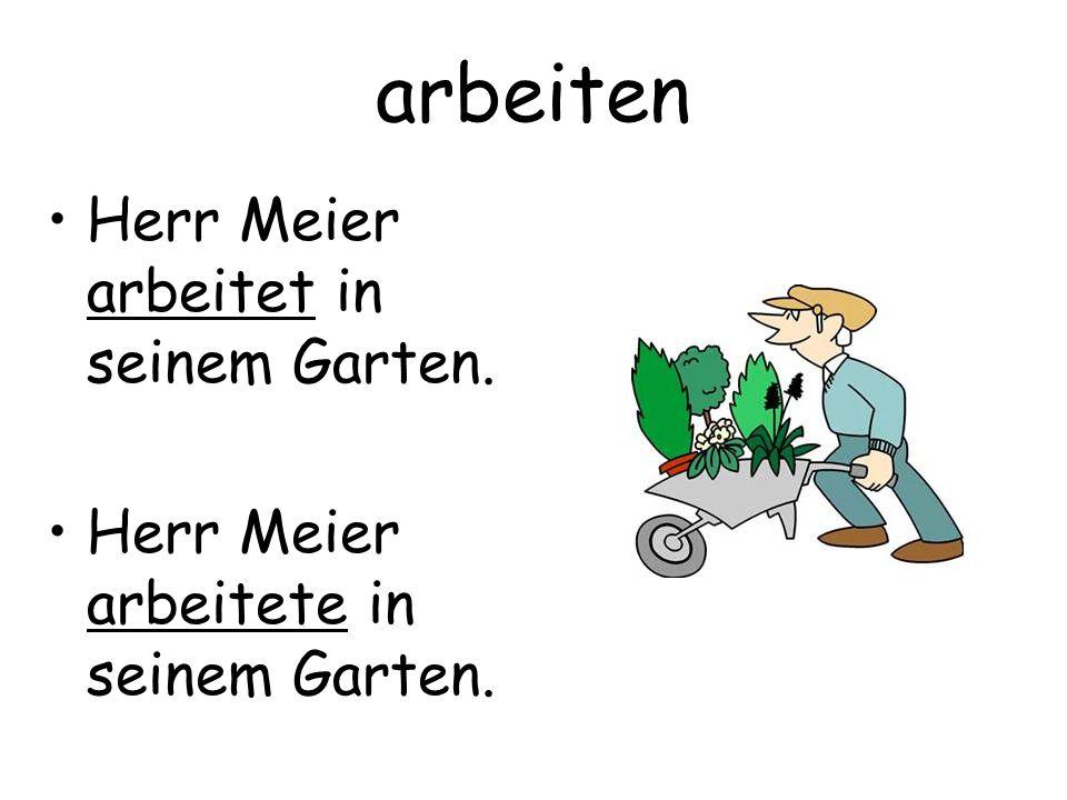 arbeiten Herr Meier arbeitet in seinem Garten. Herr Meier arbeitete in seinem Garten.