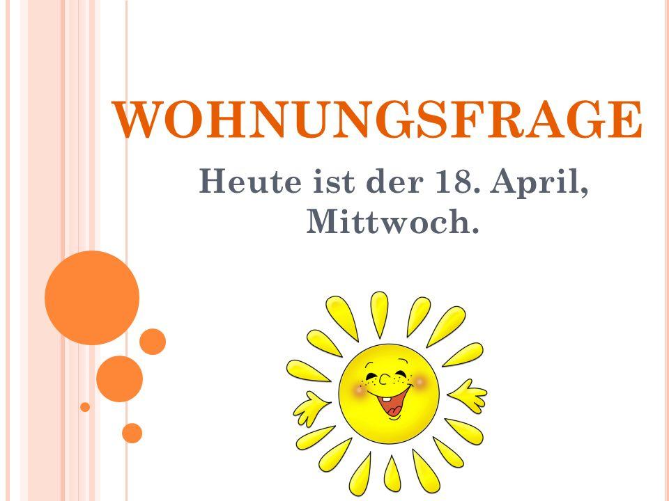 WOHNUNGSFRAGE Heute ist der 18. April, Mittwoch.