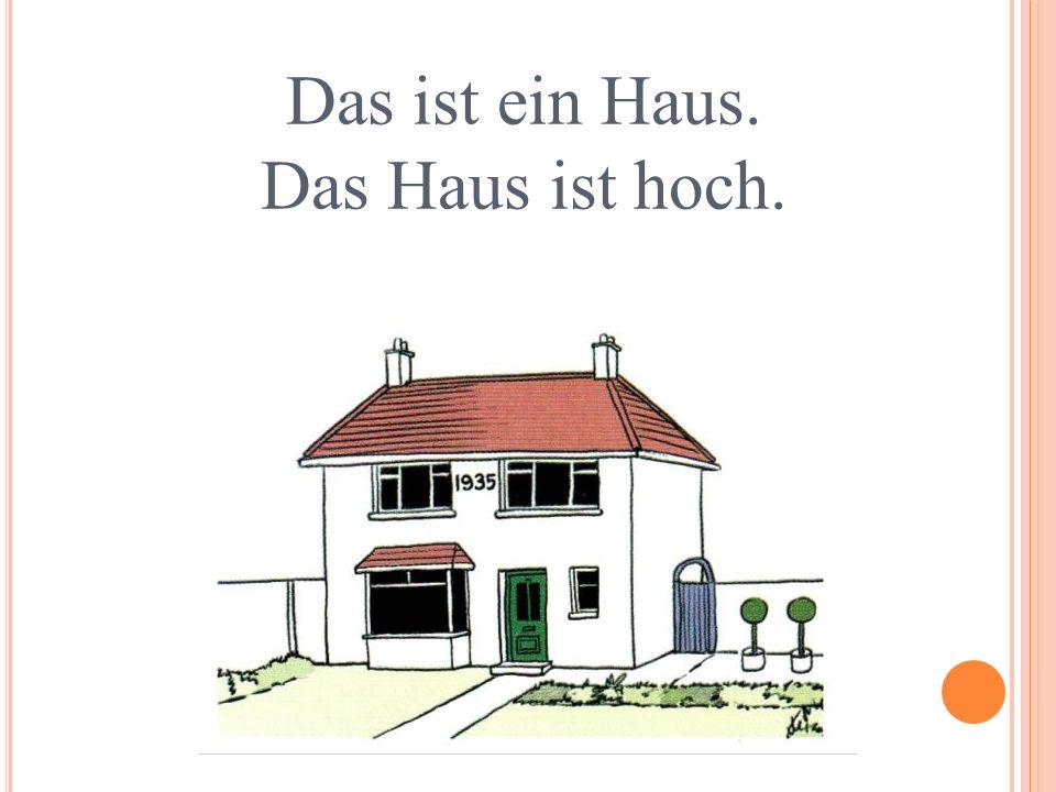 Das ist ein Haus. Das Haus ist hoch.