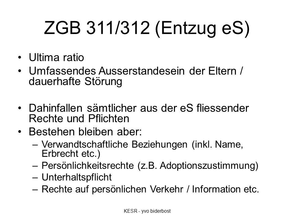 ZGB 311/312 (Entzug eS) Ultima ratio Umfassendes Ausserstandesein der Eltern / dauerhafte Störung Dahinfallen sämtlicher aus der eS fliessender Rechte und Pflichten Bestehen bleiben aber: –Verwandtschaftliche Beziehungen (inkl.