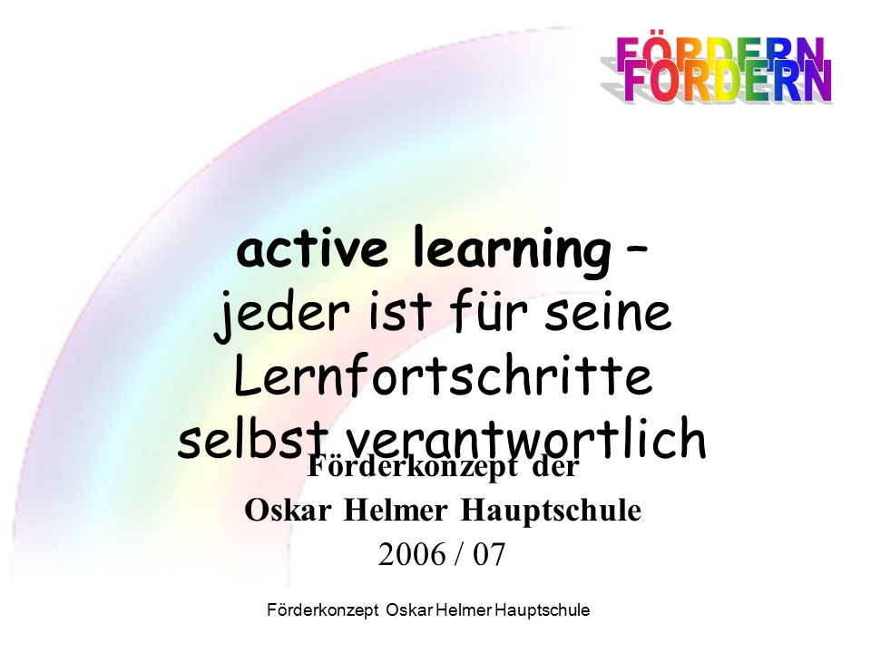 Förderkonzept Oskar Helmer Hauptschule active learning – jeder ist für seine Lernfortschritte selbst verantwortlich Förderkonzept der Oskar Helmer Hauptschule 2006 / 07