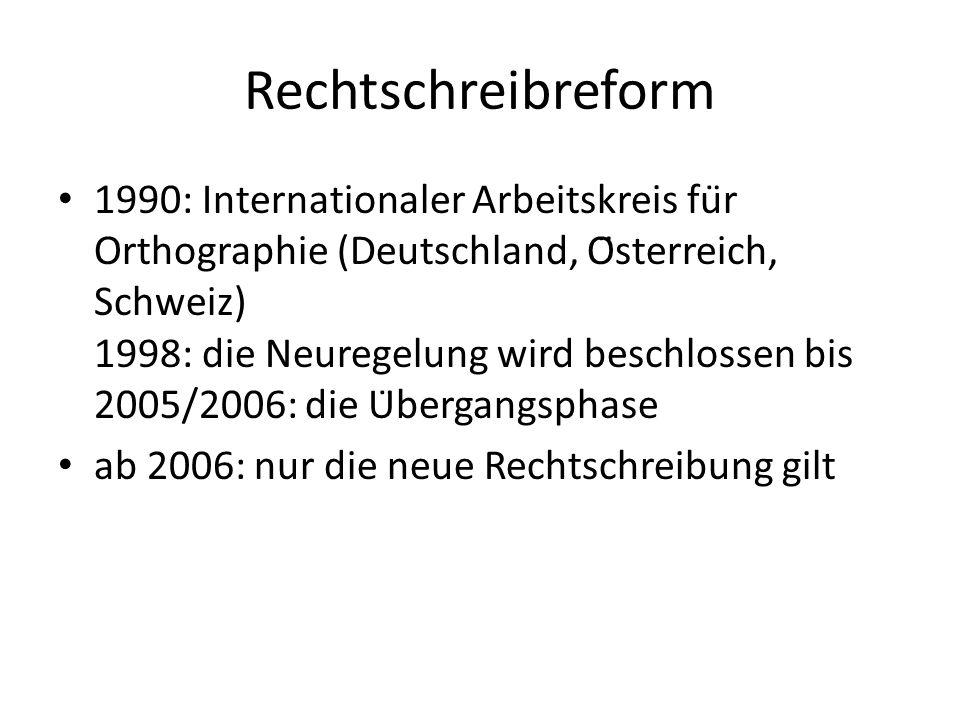 Rechtschreibreform 1990: Internationaler Arbeitskreis für Orthographie (Deutschland, Österreich, Schweiz) 1998: die Neuregelung wird beschlossen bis 2005/2006: die Übergangsphase ab 2006: nur die neue Rechtschreibung gilt