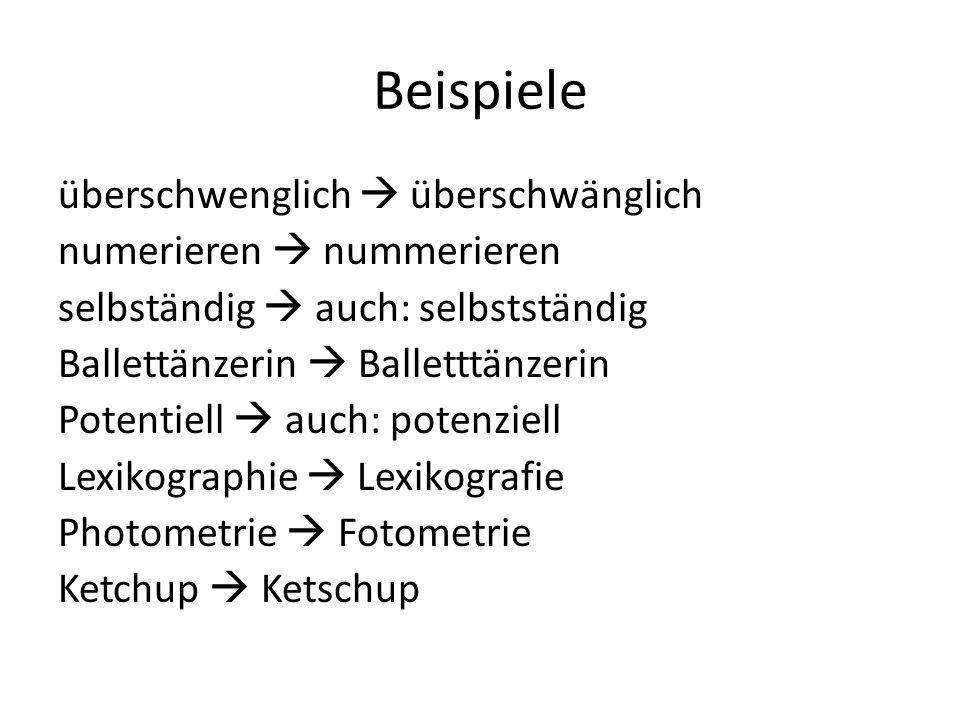Beispiele überschwenglich  überschwänglich numerieren  nummerieren selbständig  auch: selbstständig Ballettänzerin  Balletttänzerin Potentiell  auch: potenziell Lexikographie  Lexikografie Photometrie  Fotometrie Ketchup  Ketschup