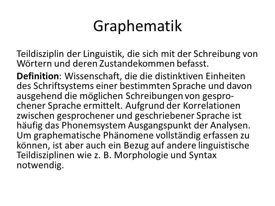 Graphematik Teildisziplin der Linguistik, die sich mit der Schreibung von Wörtern und deren Zustandekommen befasst.