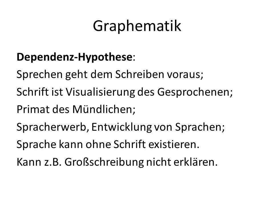 Graphematik Dependenz-Hypothese: Sprechen geht dem Schreiben voraus; Schrift ist Visualisierung des Gesprochenen; Primat des Mündlichen; Spracherwerb, Entwicklung von Sprachen; Sprache kann ohne Schrift existieren.