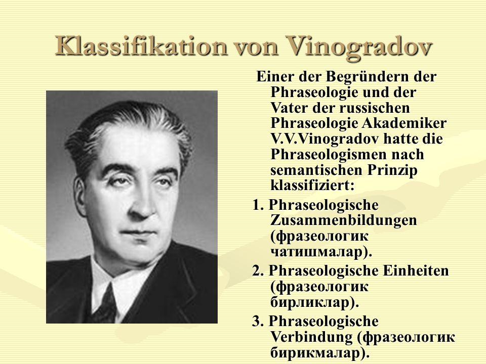 Klassifikation von Vinogradov Einer der Begründern der Phraseologie und der Vater der russischen Phraseologie Akademiker V.V.Vinogradov hatte die Phraseologismen nach semantischen Prinzip klassifiziert: 1.