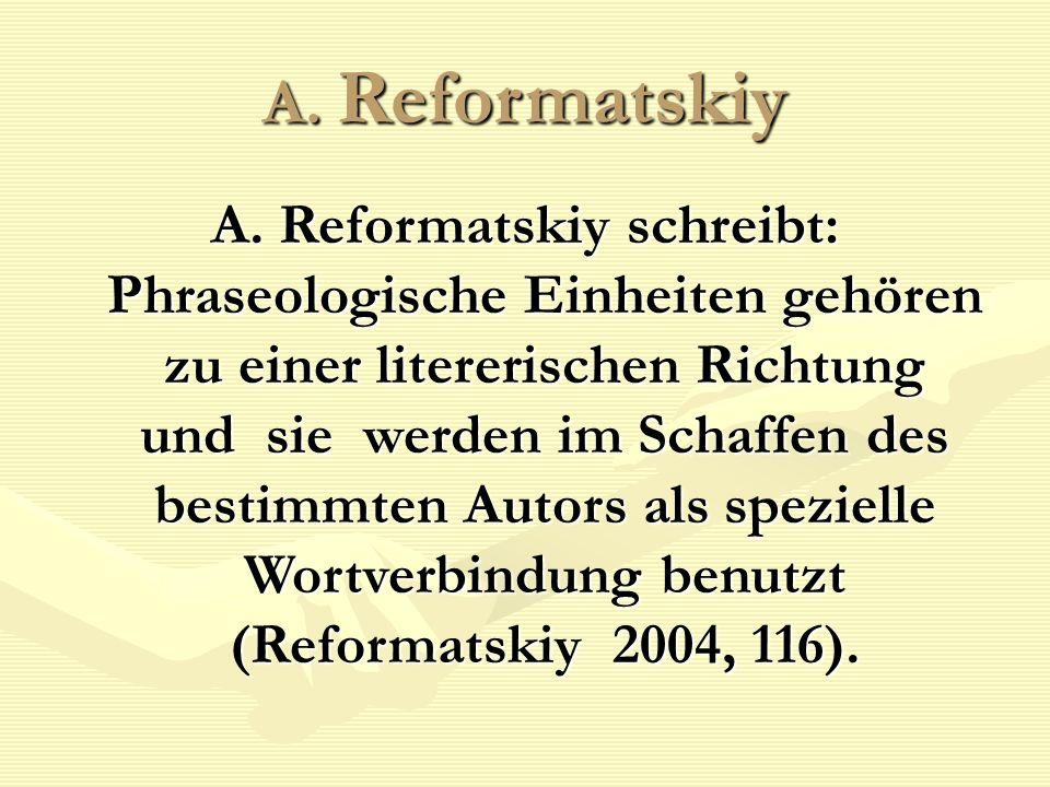 A. Reformatskiy A. Reformatskiy schreibt: Phraseologische Einheiten gehören zu einer litererischen Richtung und sie werden im Schaffen des bestimmten