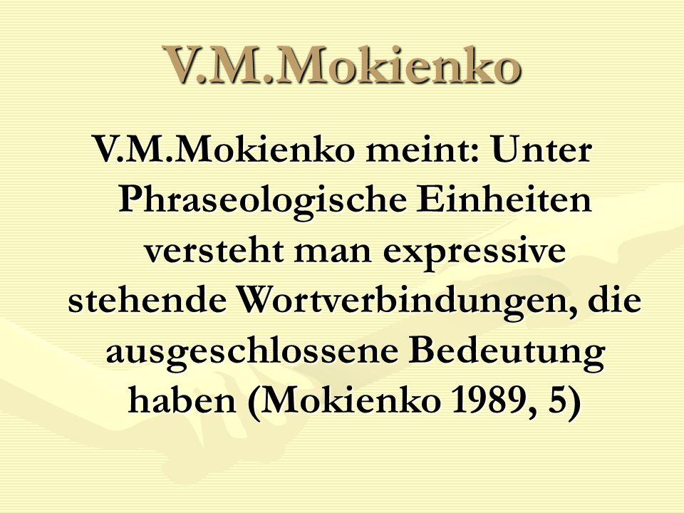 V.M.Mokienko V.M.Mokienko meint: Unter Phraseologische Einheiten versteht man expressive stehende Wortverbindungen, die ausgeschlossene Bedeutung haben (Mokienko 1989, 5)