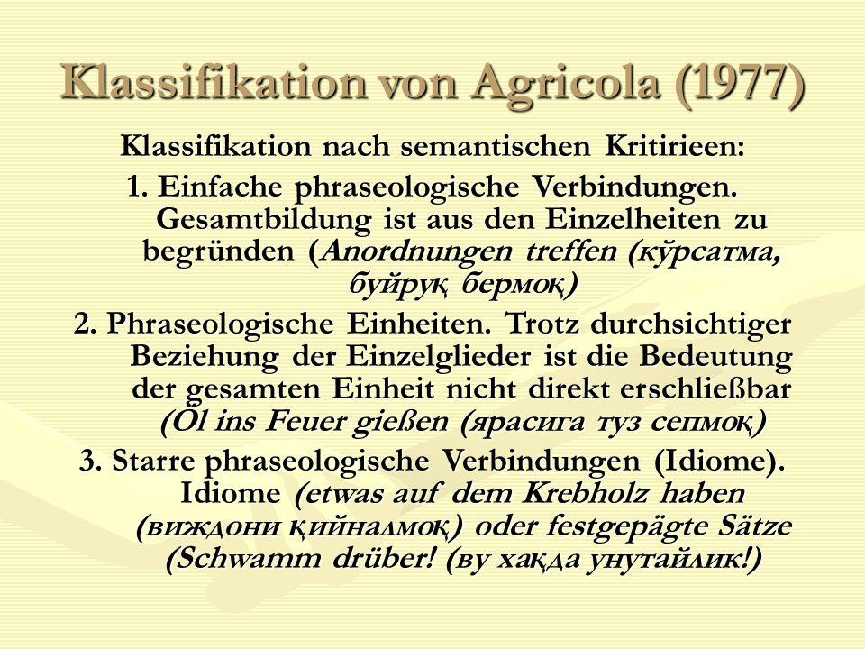 Klassifikation von Agricola (1977) Klassifikation nach semantischen Kritirieen: 1. Einfache phraseologische Verbindungen. Gesamtbildung ist aus den Ei