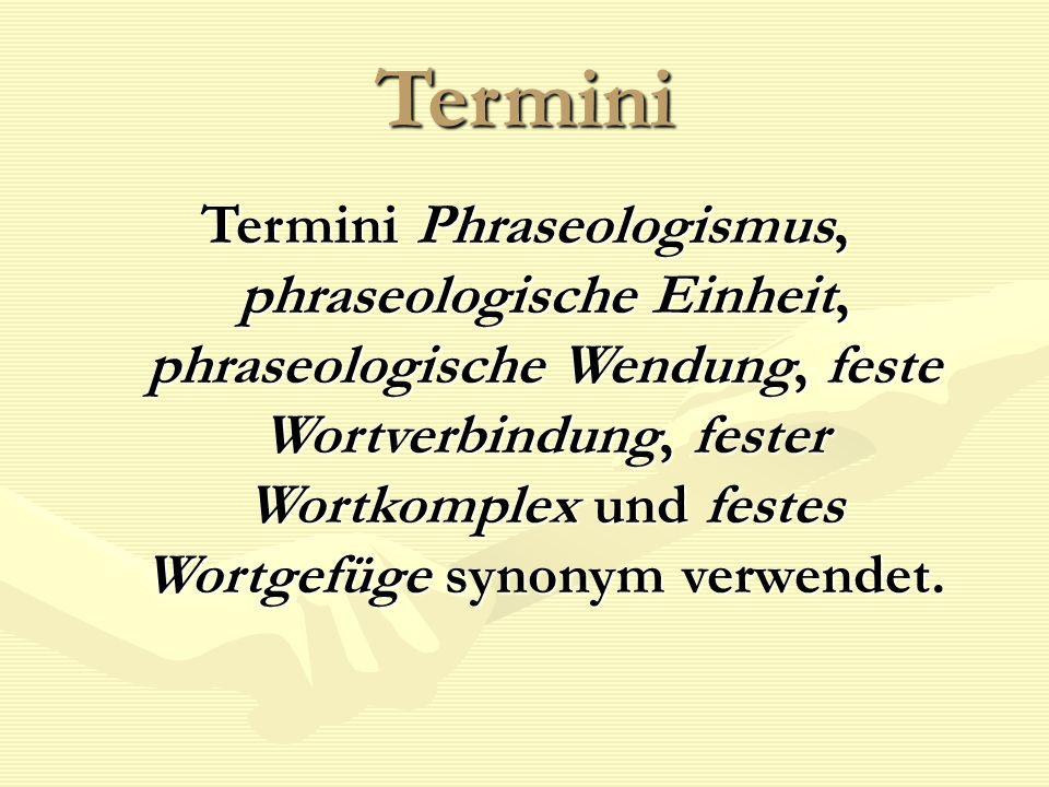 Termini Termini Phraseologismus, phraseologische Einheit, phraseologische Wendung, feste Wortverbindung, fester Wortkomplex und festes Wortgefüge synonym verwendet.