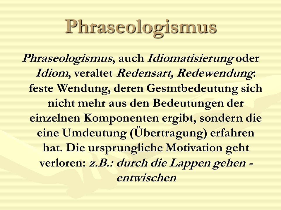 Phraseologismus Phraseologismus, auch Idiomatisierung oder Idiom, veraltet Redensart, Redewendung: feste Wendung, deren Gesmtbedeutung sich nicht mehr aus den Bedeutungen der einzelnen Komponenten ergibt, sondern die eine Umdeutung (Übertragung) erfahren hat.